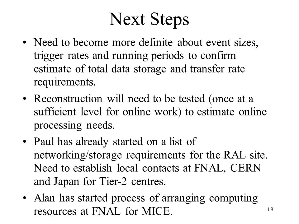 18 Next Steps Need to become more definite about event sizes, trigger rates and running periods to confirm estimate of total data storage and transfer rate requirements.