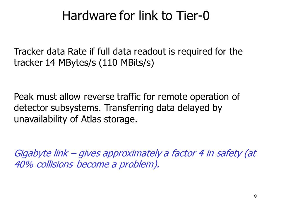 9 Hardware for link to Tier-0 Tracker data Rate if full data readout is required for the tracker 14 MBytes/s (110 MBits/s) Peak must allow reverse traffic for remote operation of detector subsystems.