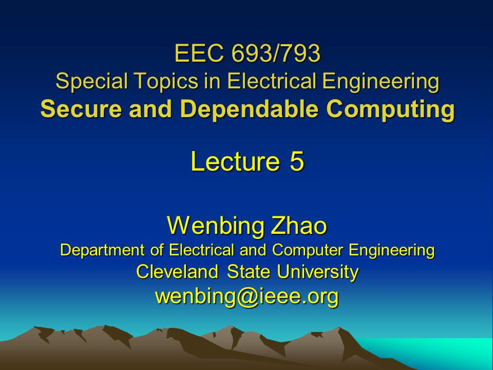 EEC 693/793 Special Topics in Electrical Engineering Secure and Dependable Computing Lecture 5 Wenbing Zhao Department of Electrical and Computer Engineering Cleveland State University