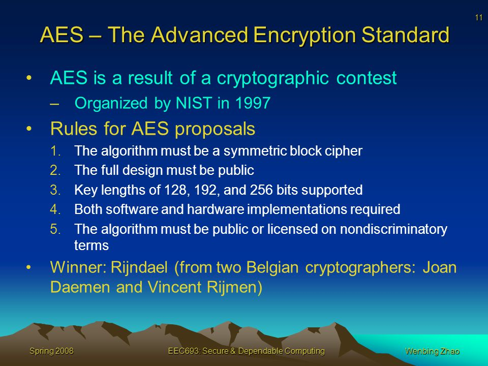11 Spring 2008EEC693: Secure & Dependable ComputingWenbing Zhao AES – The Advanced Encryption Standard AES is a result of a cryptographic contest –Organized by NIST in 1997 Rules for AES proposals 1.The algorithm must be a symmetric block cipher 2.The full design must be public 3.Key lengths of 128, 192, and 256 bits supported 4.Both software and hardware implementations required 5.The algorithm must be public or licensed on nondiscriminatory terms Winner: Rijndael (from two Belgian cryptographers: Joan Daemen and Vincent Rijmen)