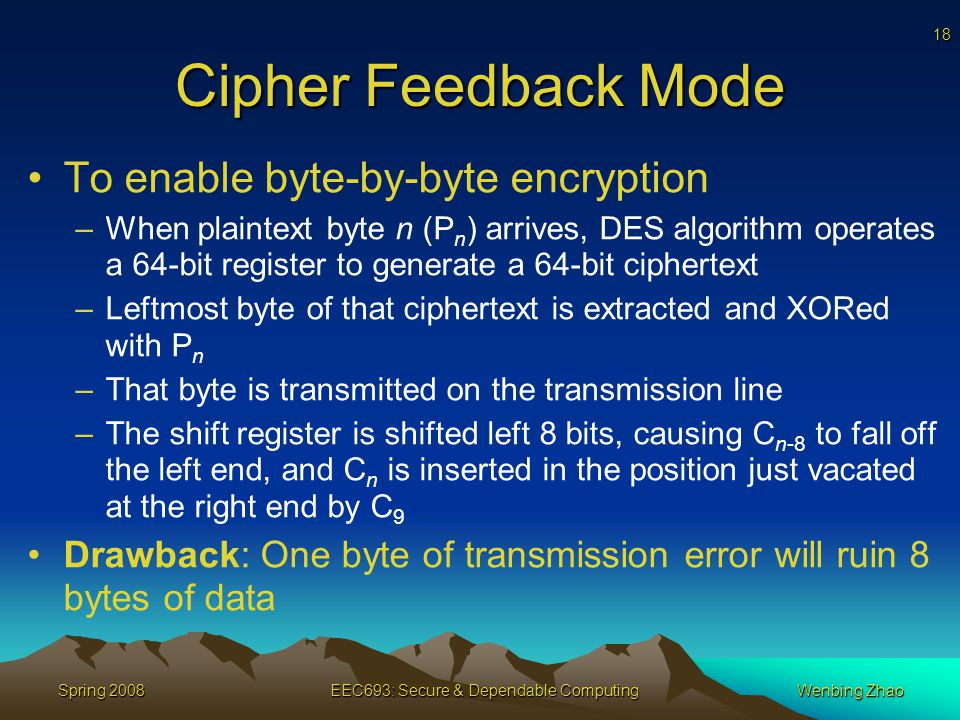 18 Spring 2008EEC693: Secure & Dependable ComputingWenbing Zhao Cipher Feedback Mode To enable byte-by-byte encryption –When plaintext byte n (P n ) arrives, DES algorithm operates a 64-bit register to generate a 64-bit ciphertext –Leftmost byte of that ciphertext is extracted and XORed with P n –That byte is transmitted on the transmission line –The shift register is shifted left 8 bits, causing C n-8 to fall off the left end, and C n is inserted in the position just vacated at the right end by C 9 Drawback: One byte of transmission error will ruin 8 bytes of data