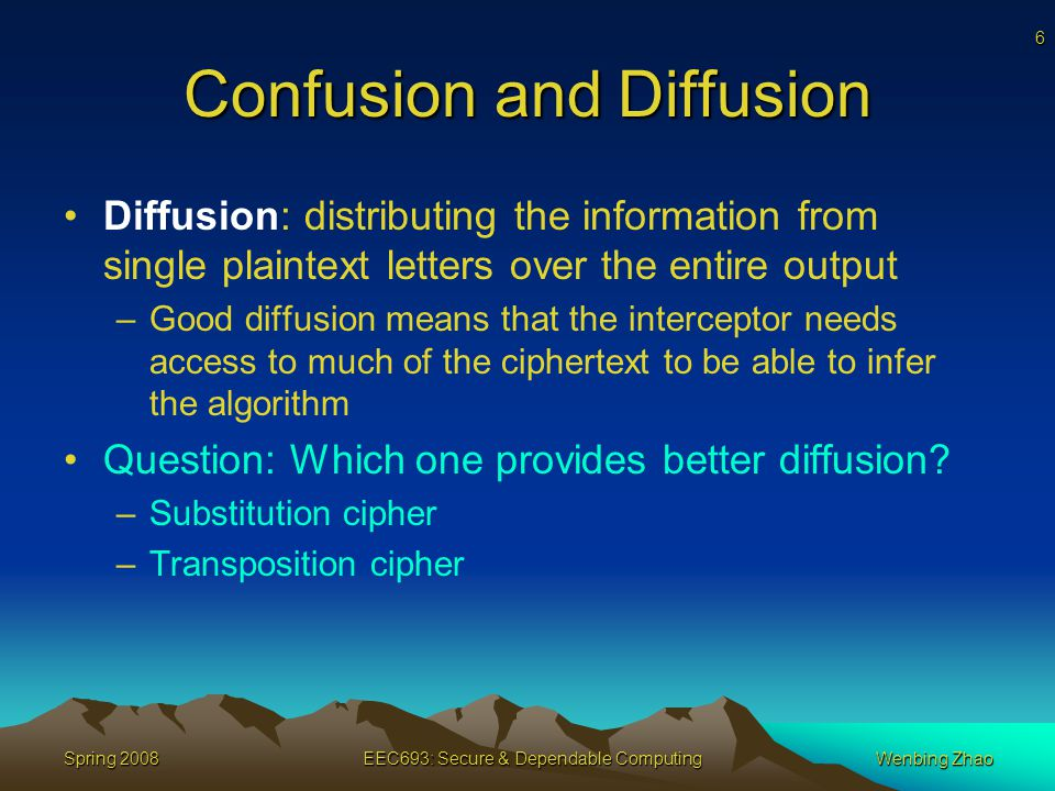 6 Spring 2008EEC693: Secure & Dependable ComputingWenbing Zhao Confusion and Diffusion Diffusion: distributing the information from single plaintext letters over the entire output –Good diffusion means that the interceptor needs access to much of the ciphertext to be able to infer the algorithm Question: Which one provides better diffusion.