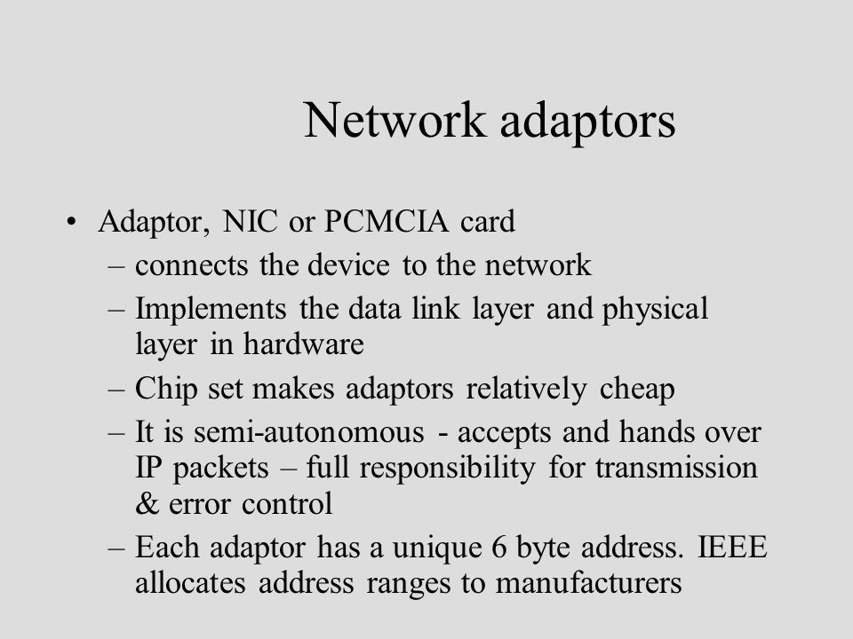 Network adaptors Adaptor, NIC or PCMCIA card –connects the device to the network –Implements the data link layer and physical layer in hardware –Chip set makes adaptors relatively cheap –It is semi-autonomous - accepts and hands over IP packets – full responsibility for transmission & error control –Each adaptor has a unique 6 byte address.