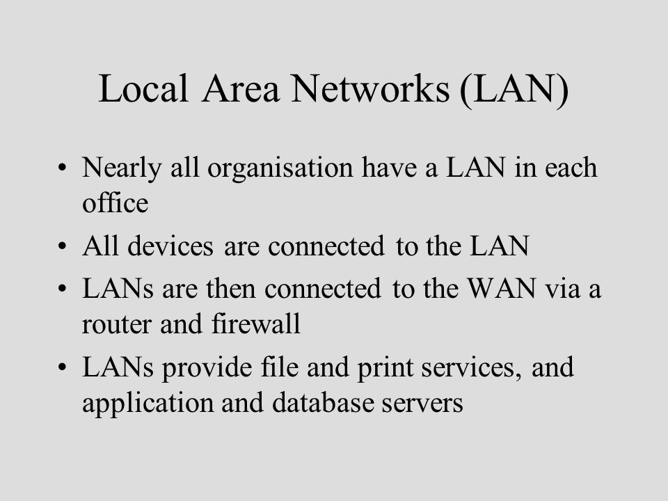 Local Area Networks (LAN) Nearly all organisation have a LAN in each office All devices are connected to the LAN LANs are then connected to the WAN via a router and firewall LANs provide file and print services, and application and database servers