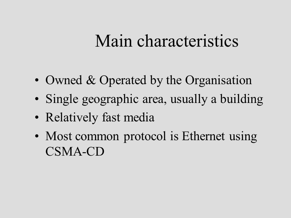 Main characteristics Owned & Operated by the Organisation Single geographic area, usually a building Relatively fast media Most common protocol is Ethernet using CSMA-CD