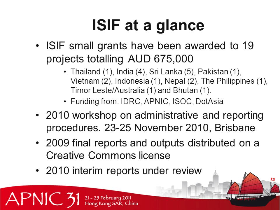 ISIF at a glance ISIF small grants have been awarded to 19 projects totalling AUD 675,000 Thailand (1), India (4), Sri Lanka (5), Pakistan (1), Vietnam (2), Indonesia (1), Nepal (2), The Philippines (1), Timor Leste/Australia (1) and Bhutan (1).