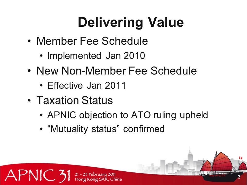 Delivering Value Member Fee Schedule Implemented Jan 2010 New Non-Member Fee Schedule Effective Jan 2011 Taxation Status APNIC objection to ATO ruling upheld Mutuality status confirmed 3