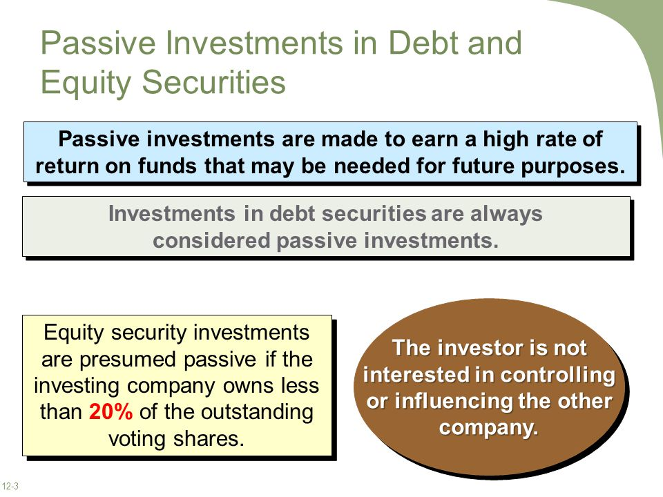 12-3 Passive Investments in Debt and Equity Securities Investments in debt securities are always considered passive investments.