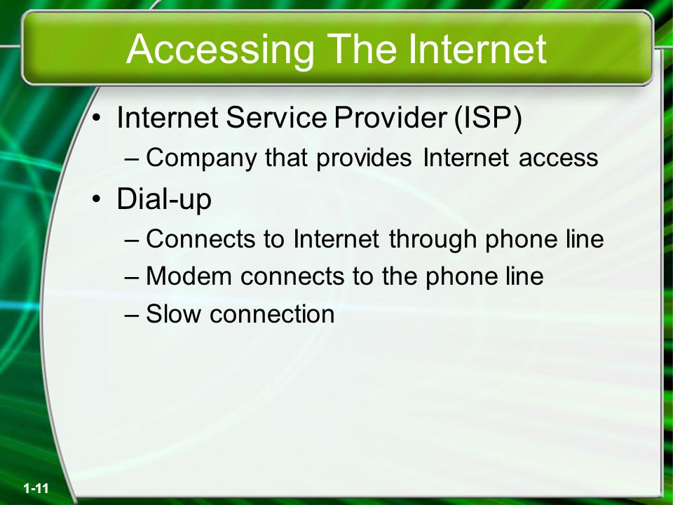 1-11 Accessing The Internet Internet Service Provider (ISP) –Company that provides Internet access Dial-up –Connects to Internet through phone line –Modem connects to the phone line –Slow connection