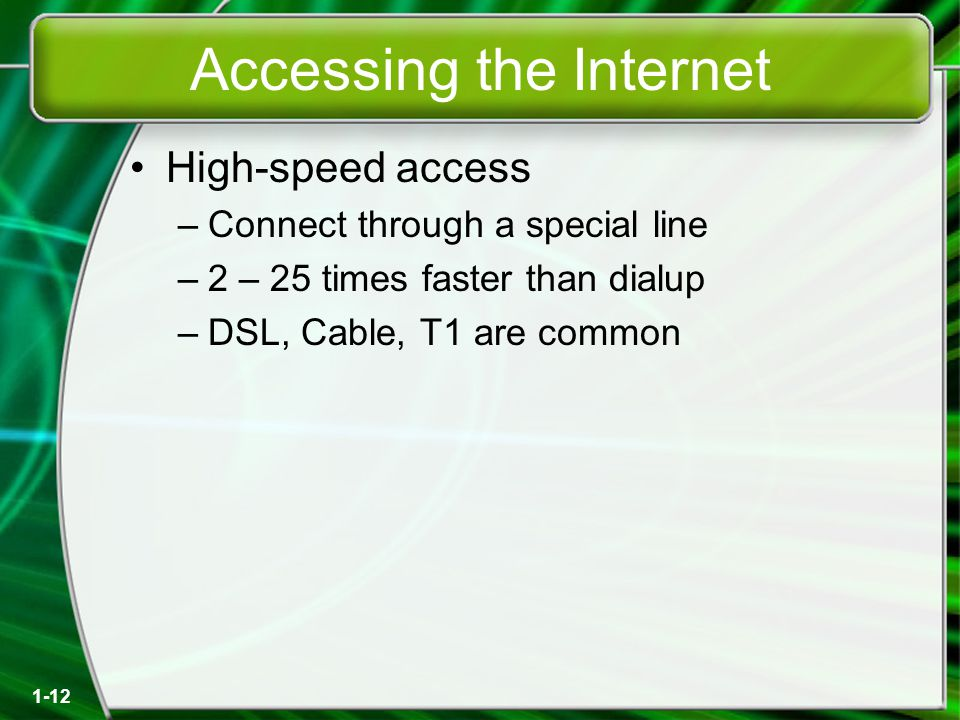 1-12 Accessing the Internet High-speed access –Connect through a special line –2 – 25 times faster than dialup –DSL, Cable, T1 are common