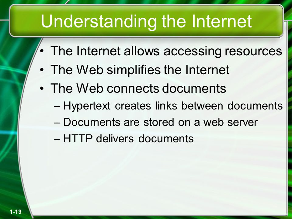 1-13 Understanding the Internet The Internet allows accessing resources The Web simplifies the Internet The Web connects documents –Hypertext creates links between documents –Documents are stored on a web server –HTTP delivers documents