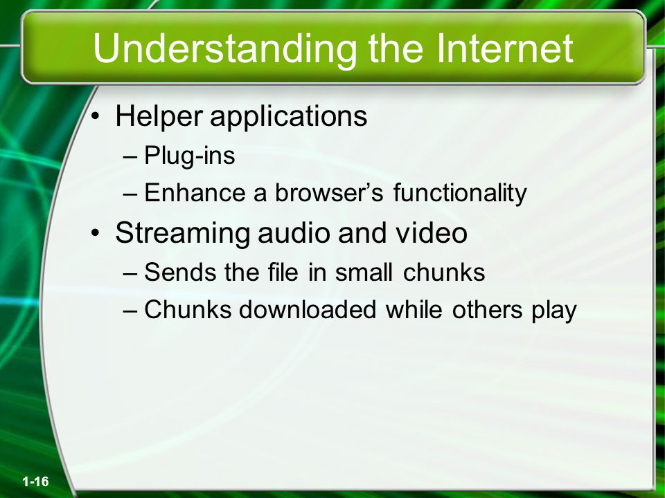 1-16 Understanding the Internet Helper applications –Plug-ins –Enhance a browser's functionality Streaming audio and video –Sends the file in small chunks –Chunks downloaded while others play