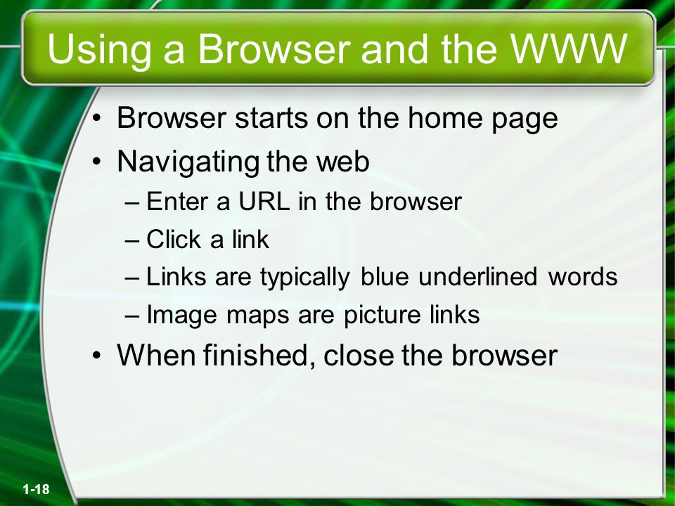 1-18 Using a Browser and the WWW Browser starts on the home page Navigating the web –Enter a URL in the browser –Click a link –Links are typically blue underlined words –Image maps are picture links When finished, close the browser