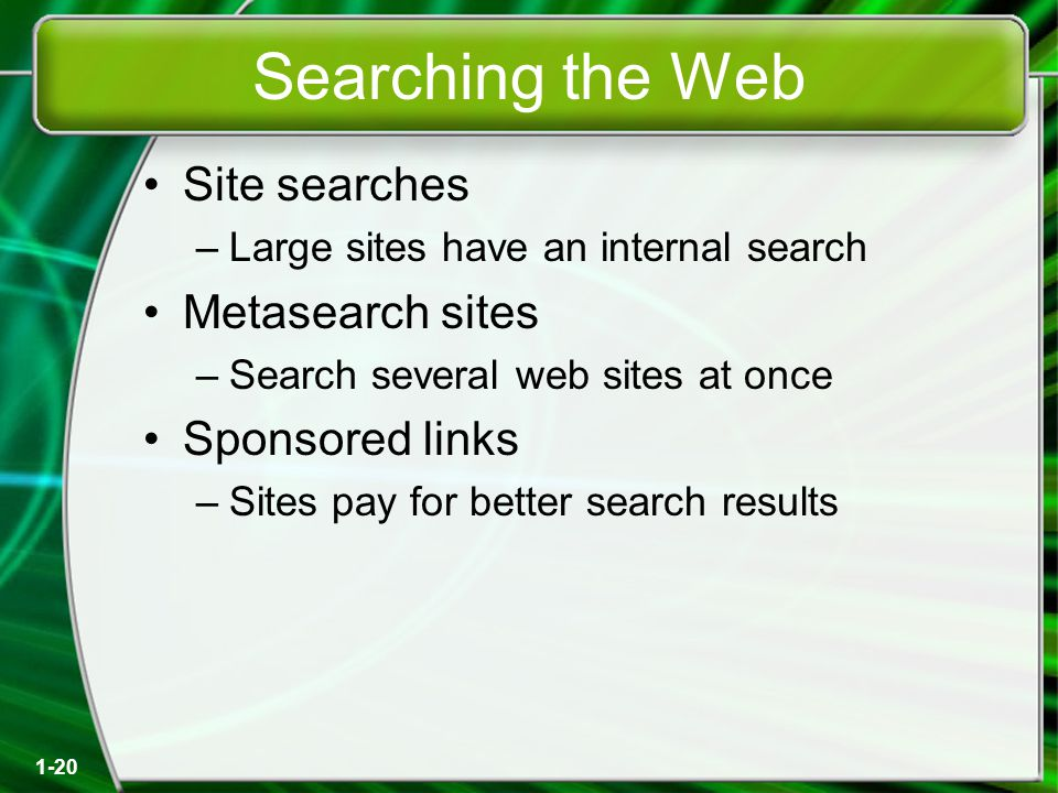 1-20 Searching the Web Site searches –Large sites have an internal search Metasearch sites –Search several web sites at once Sponsored links –Sites pay for better search results