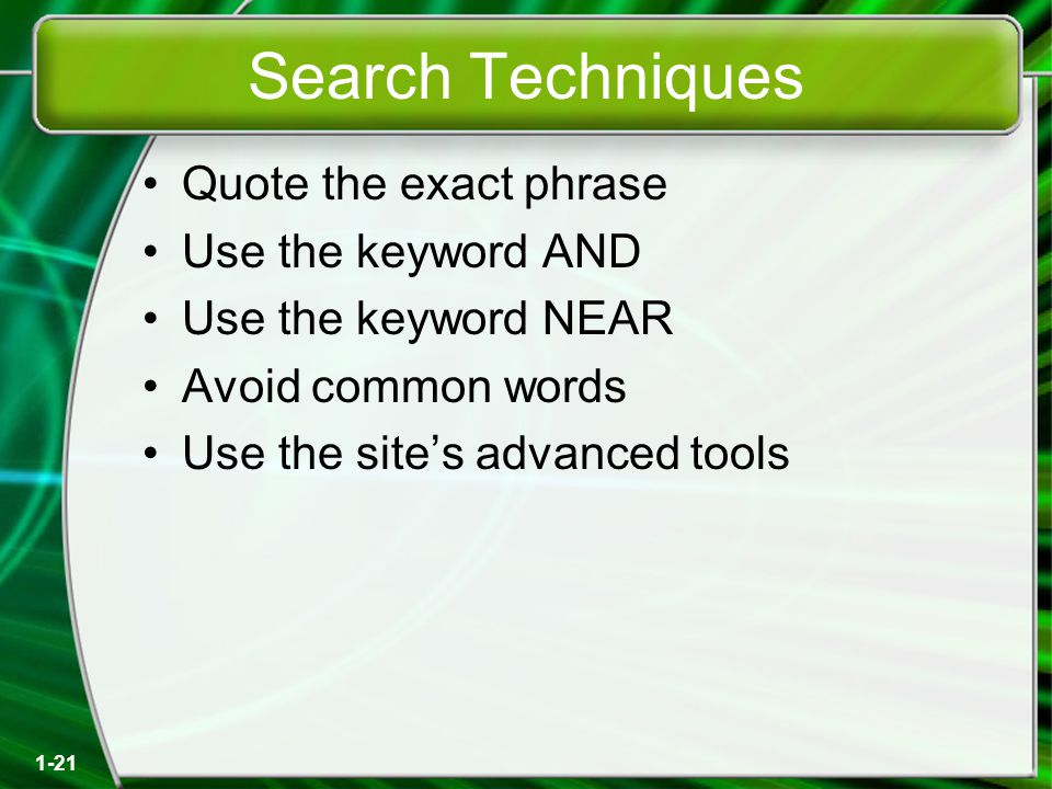 1-21 Search Techniques Quote the exact phrase Use the keyword AND Use the keyword NEAR Avoid common words Use the site's advanced tools