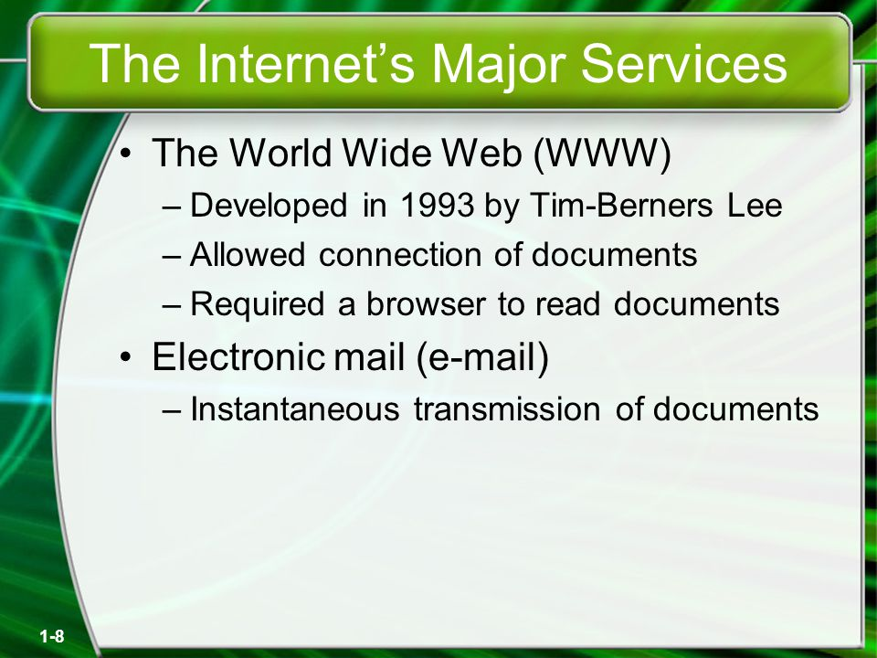 1-8 The Internet's Major Services The World Wide Web (WWW) –Developed in 1993 by Tim-Berners Lee –Allowed connection of documents –Required a browser to read documents Electronic mail (e-mail) –Instantaneous transmission of documents