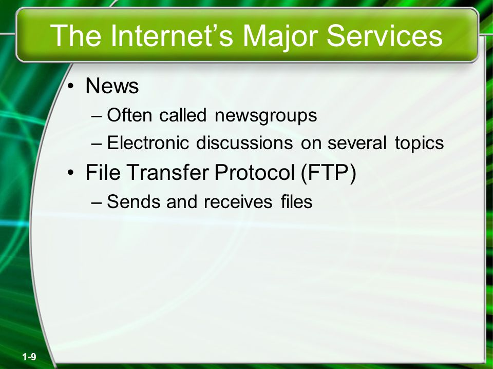 1-9 The Internet's Major Services News –Often called newsgroups –Electronic discussions on several topics File Transfer Protocol (FTP) –Sends and receives files