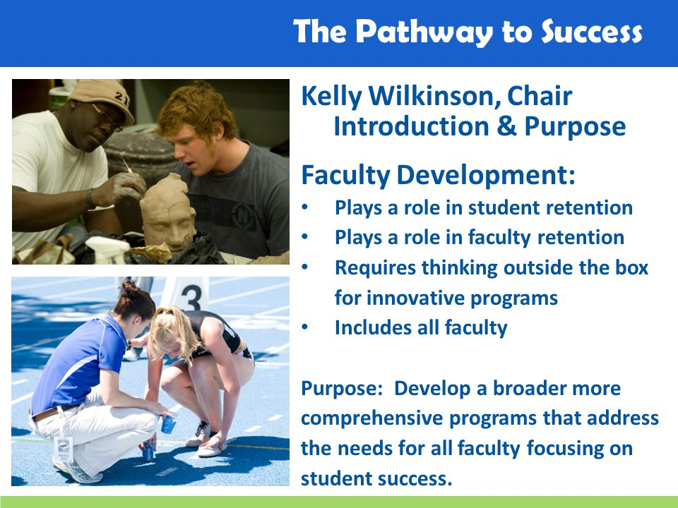 The Pathway to Success Kelly Wilkinson, Chair Introduction & Purpose Faculty Development: Plays a role in student retention Plays a role in faculty retention Requires thinking outside the box for innovative programs Includes all faculty Purpose: Develop a broader more comprehensive programs that address the needs for all faculty focusing on student success.