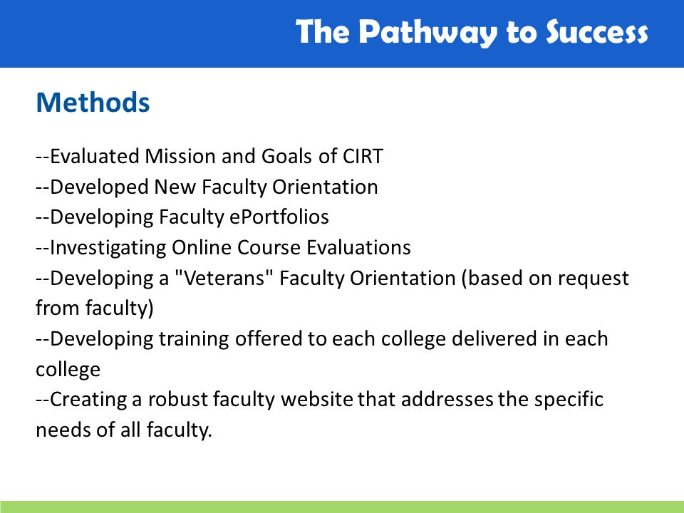 The Pathway to Success Methods --Evaluated Mission and Goals of CIRT --Developed New Faculty Orientation --Developing Faculty ePortfolios --Investigating Online Course Evaluations --Developing a Veterans Faculty Orientation (based on request from faculty) --Developing training offered to each college delivered in each college --Creating a robust faculty website that addresses the specific needs of all faculty.