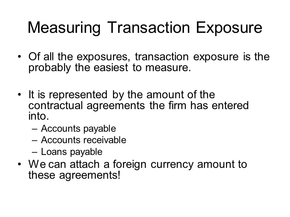 Measuring Transaction Exposure Of all the exposures, transaction exposure is the probably the easiest to measure.