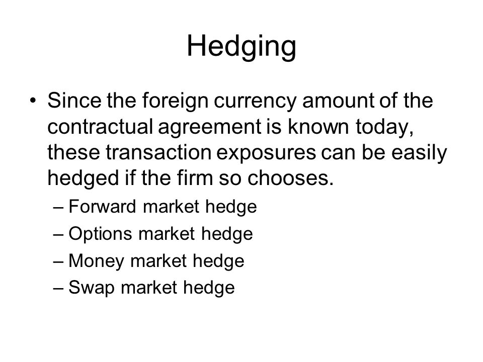 Hedging Since the foreign currency amount of the contractual agreement is known today, these transaction exposures can be easily hedged if the firm so chooses.