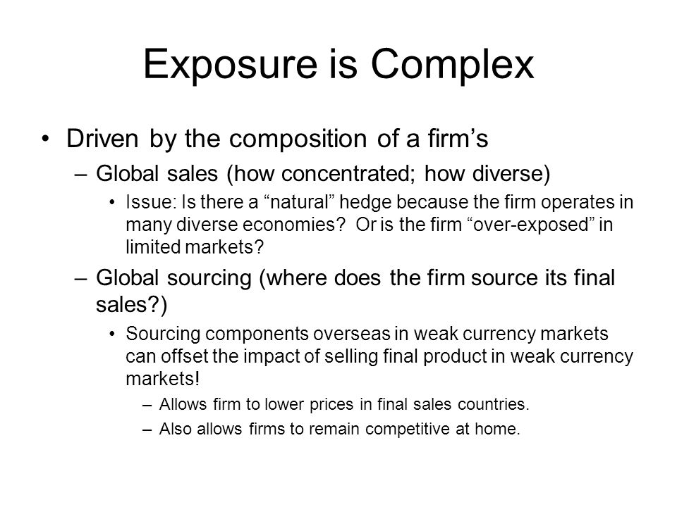Exposure is Complex Driven by the composition of a firm's –Global sales (how concentrated; how diverse) Issue: Is there a natural hedge because the firm operates in many diverse economies.