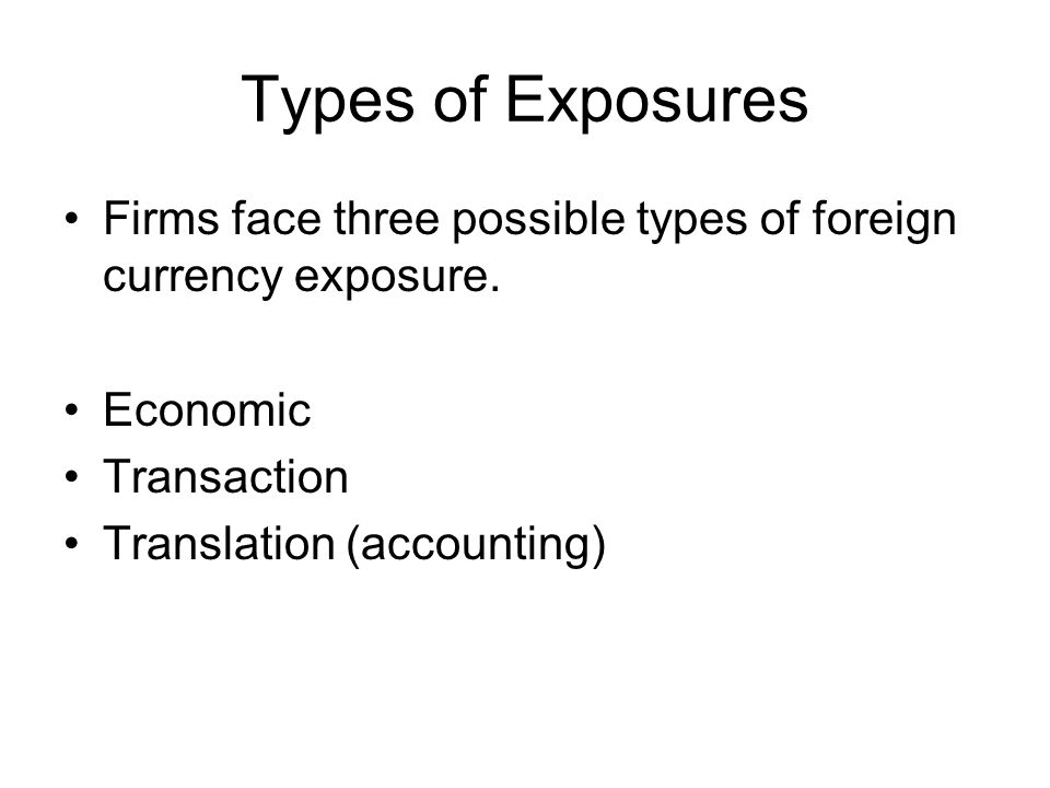 Types of Exposures Firms face three possible types of foreign currency exposure.