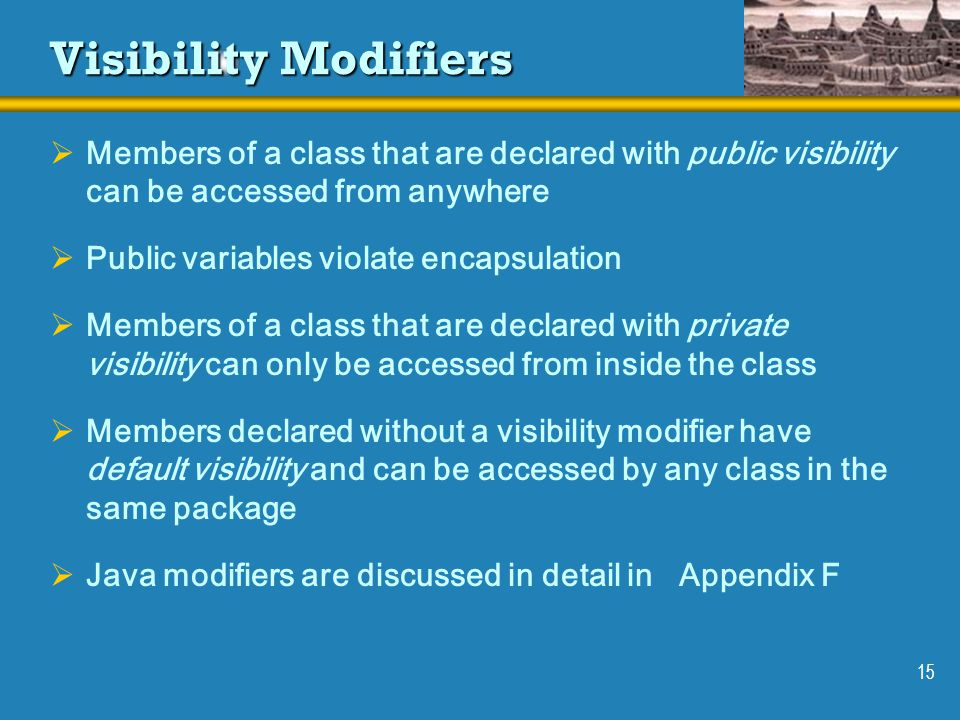 15 Visibility Modifiers  Members of a class that are declared with public visibility can be accessed from anywhere  Public variables violate encapsulation  Members of a class that are declared with private visibility can only be accessed from inside the class  Members declared without a visibility modifier have default visibility and can be accessed by any class in the same package  Java modifiers are discussed in detail in Appendix F