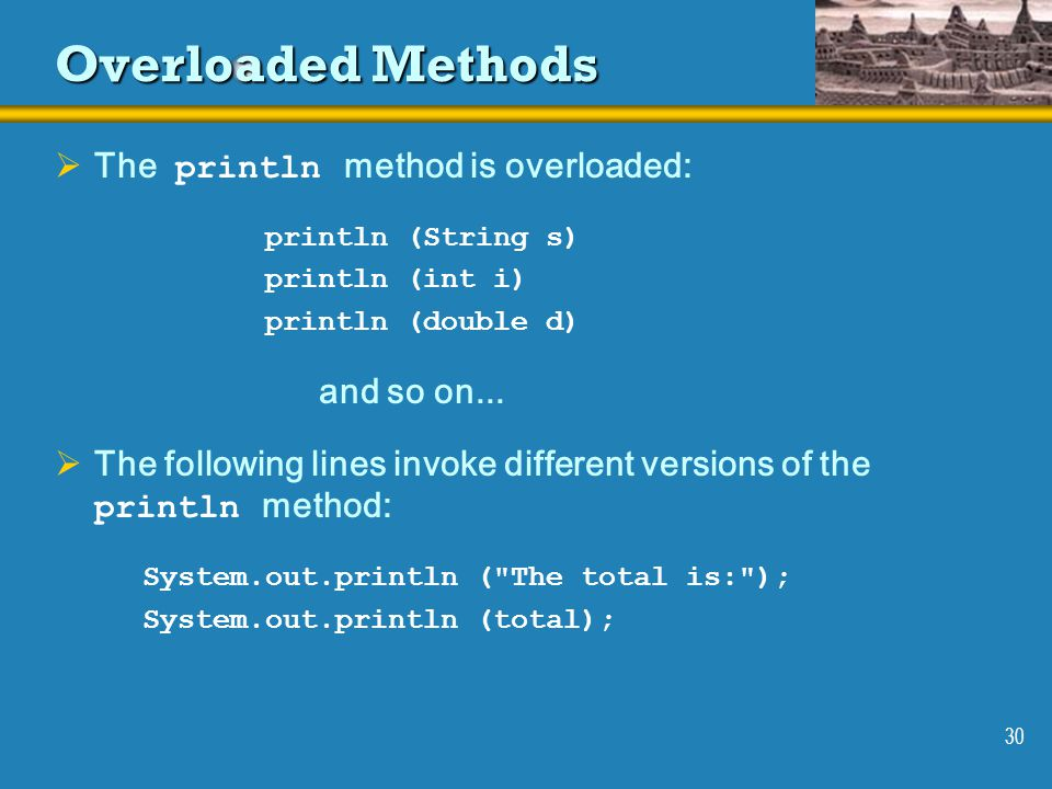 30 Overloaded Methods  The println method is overloaded: println (String s) println (int i) println (double d) and so on...