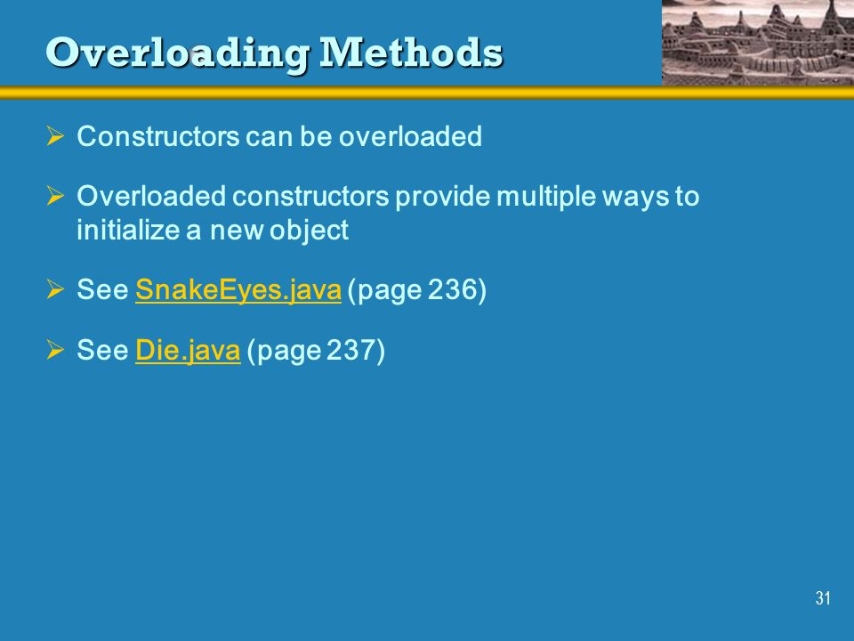 31 Overloading Methods  Constructors can be overloaded  Overloaded constructors provide multiple ways to initialize a new object  See SnakeEyes.java (page 236)SnakeEyes.java  See Die.java (page 237)Die.java