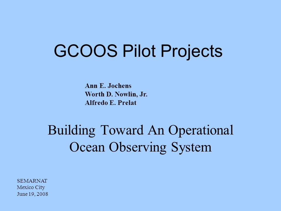 GCOOS Pilot Projects Building Toward An Operational Ocean Observing System SEMARNAT Mexico City June 19, 2008 Ann E.