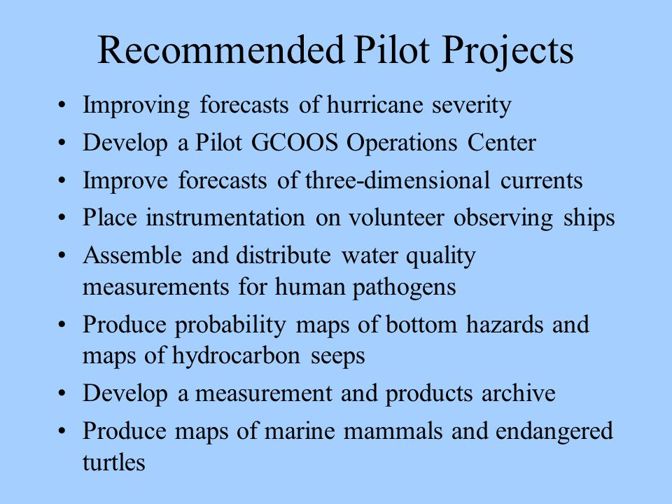 Recommended Pilot Projects Improving forecasts of hurricane severity Develop a Pilot GCOOS Operations Center Improve forecasts of three-dimensional currents Place instrumentation on volunteer observing ships Assemble and distribute water quality measurements for human pathogens Produce probability maps of bottom hazards and maps of hydrocarbon seeps Develop a measurement and products archive Produce maps of marine mammals and endangered turtles