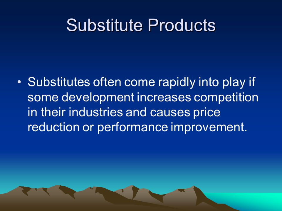 Substitute Products Substitutes often come rapidly into play if some development increases competition in their industries and causes price reduction or performance improvement.