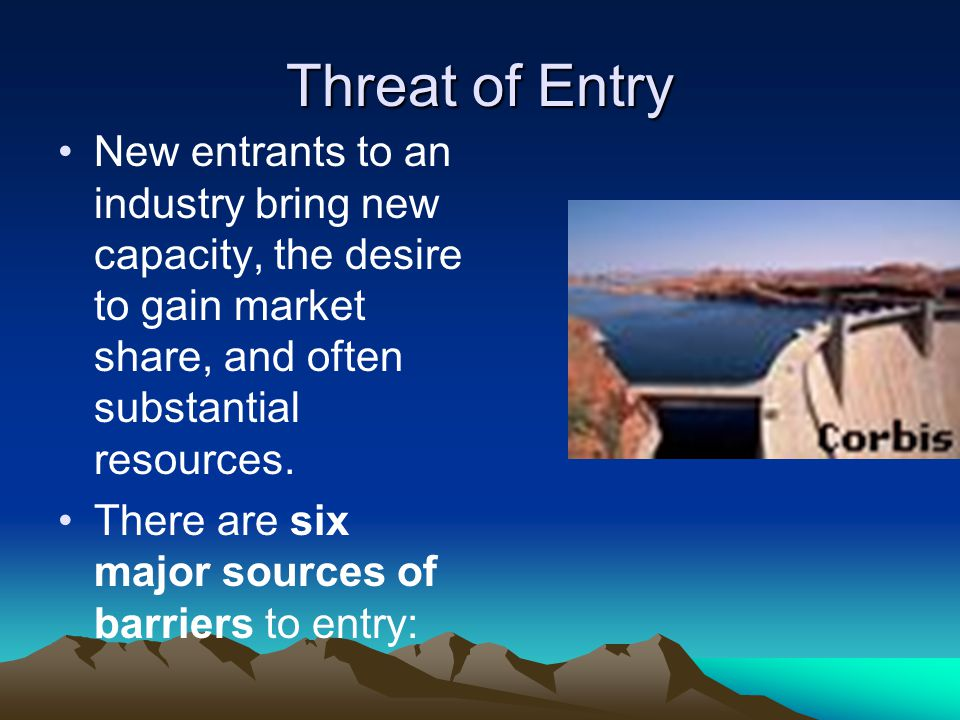 Threat of Entry New entrants to an industry bring new capacity, the desire to gain market share, and often substantial resources.