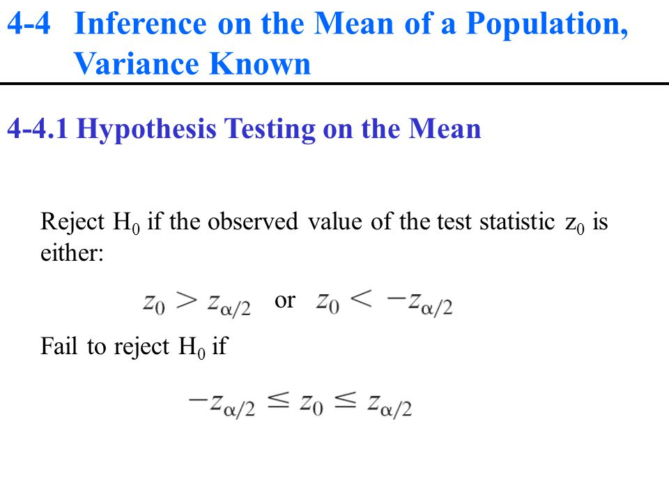 4-4 Inference on the Mean of a Population, Variance Known Hypothesis Testing on the Mean Reject H 0 if the observed value of the test statistic z 0 is either: or Fail to reject H 0 if