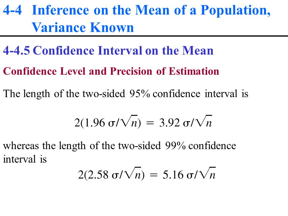 4-4 Inference on the Mean of a Population, Variance Known Confidence Interval on the Mean Confidence Level and Precision of Estimation The length of the two-sided 95% confidence interval is whereas the length of the two-sided 99% confidence interval is