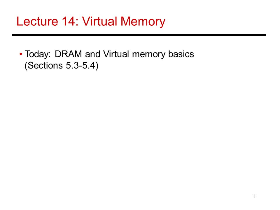 1 Lecture 14: Virtual Memory Today: DRAM and Virtual memory basics (Sections )
