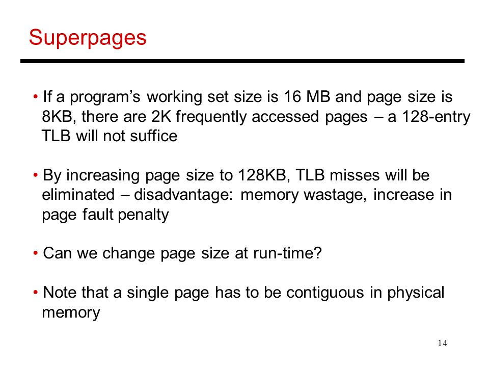 14 Superpages If a program's working set size is 16 MB and page size is 8KB, there are 2K frequently accessed pages – a 128-entry TLB will not suffice By increasing page size to 128KB, TLB misses will be eliminated – disadvantage: memory wastage, increase in page fault penalty Can we change page size at run-time.