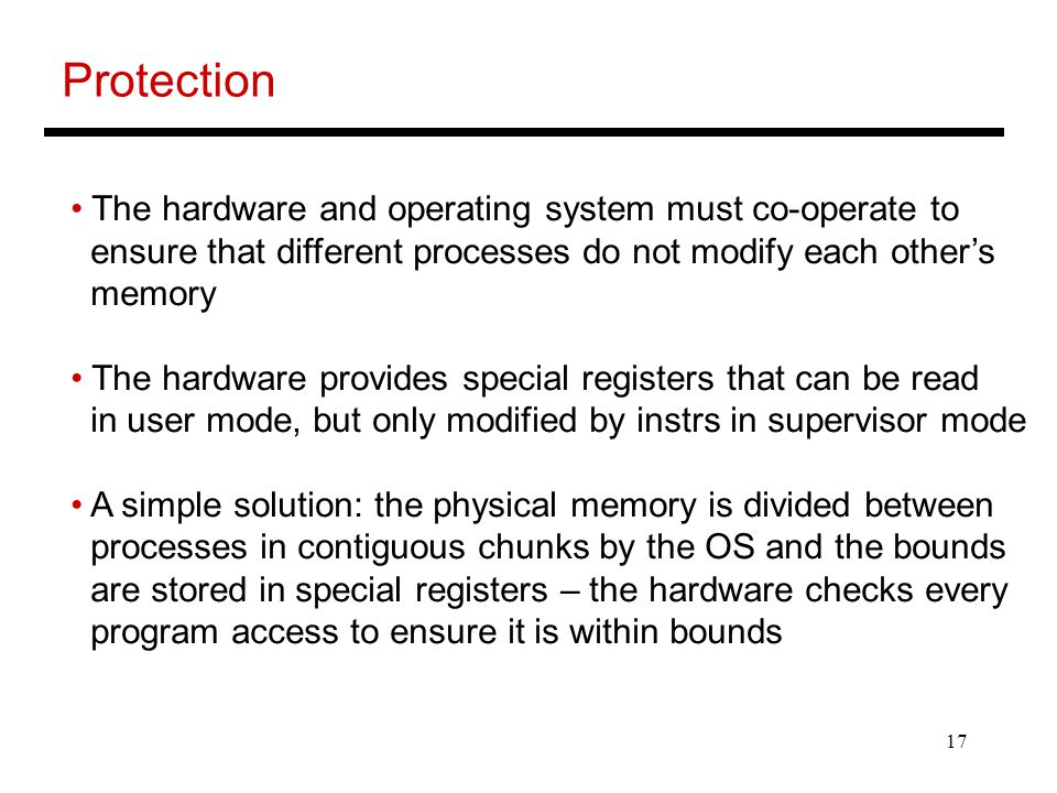 17 Protection The hardware and operating system must co-operate to ensure that different processes do not modify each other's memory The hardware provides special registers that can be read in user mode, but only modified by instrs in supervisor mode A simple solution: the physical memory is divided between processes in contiguous chunks by the OS and the bounds are stored in special registers – the hardware checks every program access to ensure it is within bounds
