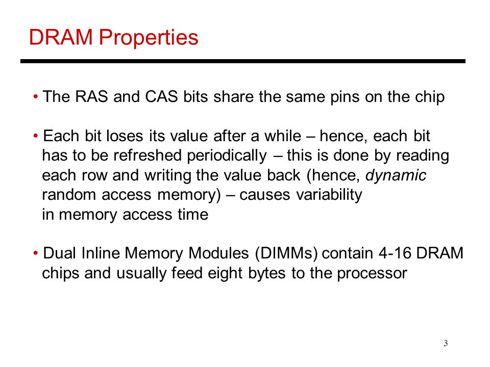3 DRAM Properties The RAS and CAS bits share the same pins on the chip Each bit loses its value after a while – hence, each bit has to be refreshed periodically – this is done by reading each row and writing the value back (hence, dynamic random access memory) – causes variability in memory access time Dual Inline Memory Modules (DIMMs) contain 4-16 DRAM chips and usually feed eight bytes to the processor