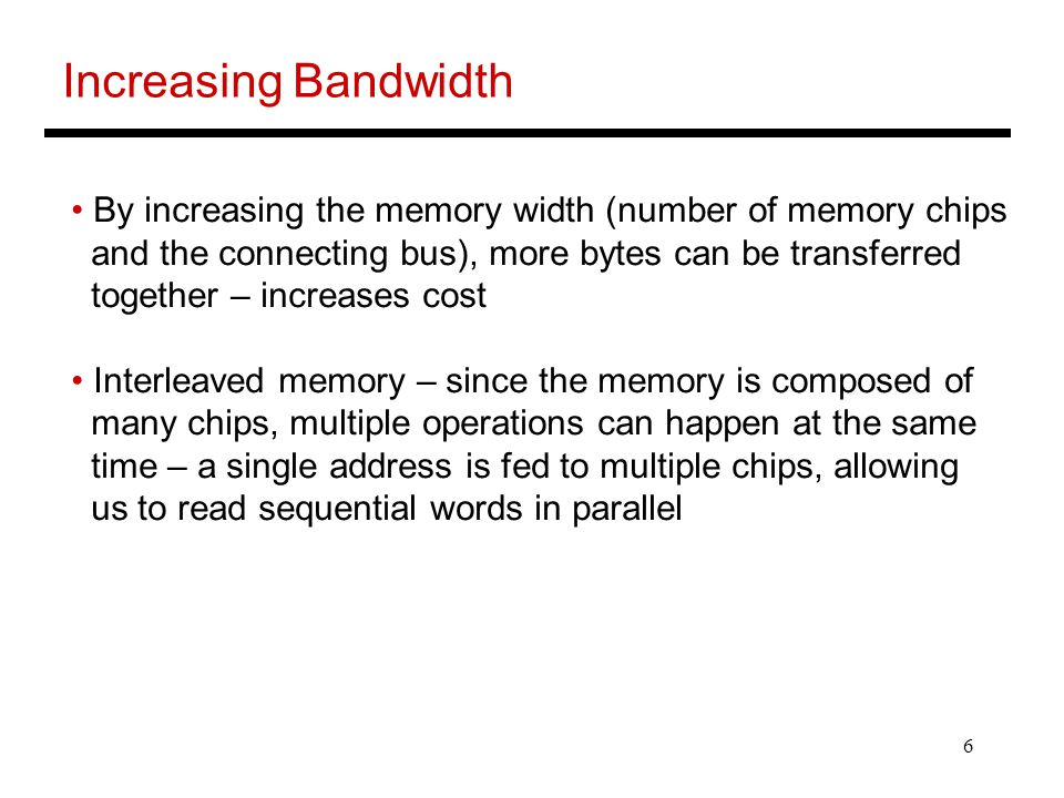 6 Increasing Bandwidth By increasing the memory width (number of memory chips and the connecting bus), more bytes can be transferred together – increases cost Interleaved memory – since the memory is composed of many chips, multiple operations can happen at the same time – a single address is fed to multiple chips, allowing us to read sequential words in parallel