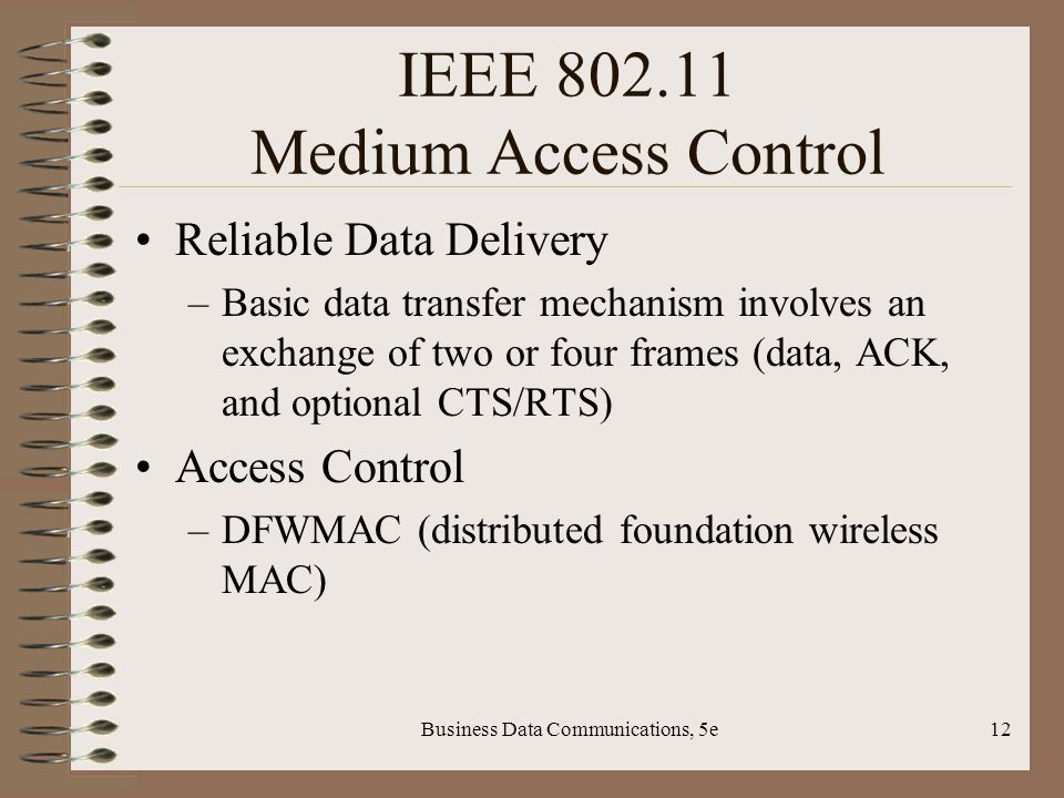 Business Data Communications, 5e12 IEEE Medium Access Control Reliable Data Delivery –Basic data transfer mechanism involves an exchange of two or four frames (data, ACK, and optional CTS/RTS) Access Control –DFWMAC (distributed foundation wireless MAC)