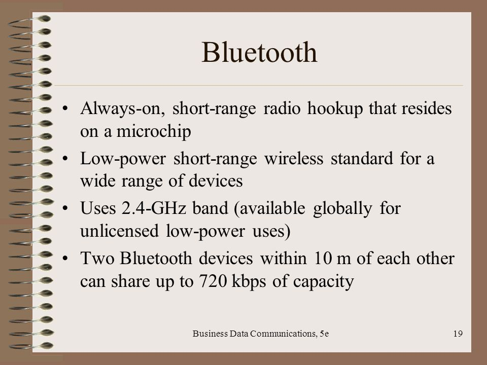 Business Data Communications, 5e19 Bluetooth Always-on, short-range radio hookup that resides on a microchip Low-power short-range wireless standard for a wide range of devices Uses 2.4-GHz band (available globally for unlicensed low-power uses) Two Bluetooth devices within 10 m of each other can share up to 720 kbps of capacity