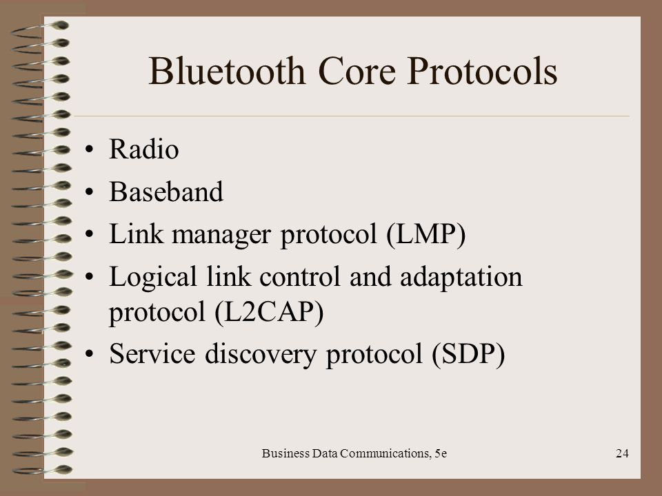 Business Data Communications, 5e24 Bluetooth Core Protocols Radio Baseband Link manager protocol (LMP) Logical link control and adaptation protocol (L2CAP) Service discovery protocol (SDP)