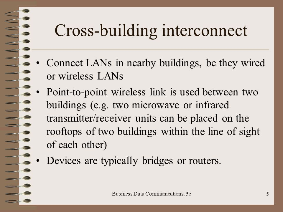 Business Data Communications, 5e5 Cross-building interconnect Connect LANs in nearby buildings, be they wired or wireless LANs Point-to-point wireless link is used between two buildings (e.g.
