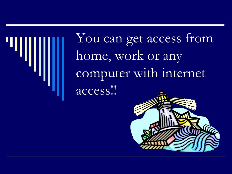 You can get access from home, work or any computer with internet access!!