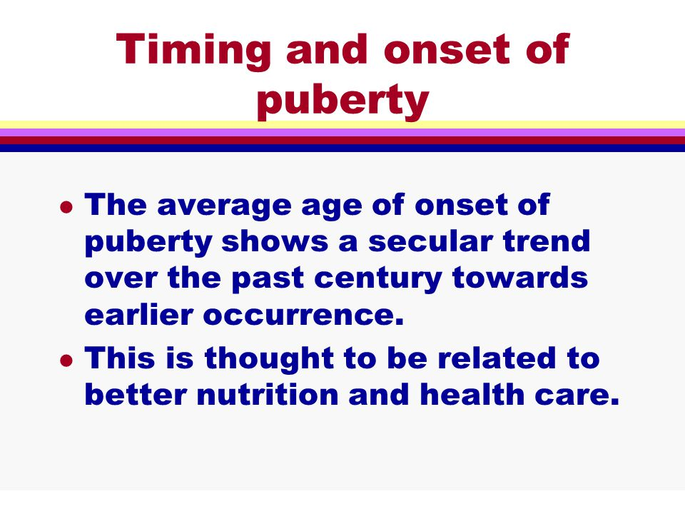 Timing and onset of puberty l The average age of onset of puberty shows a secular trend over the past century towards earlier occurrence.