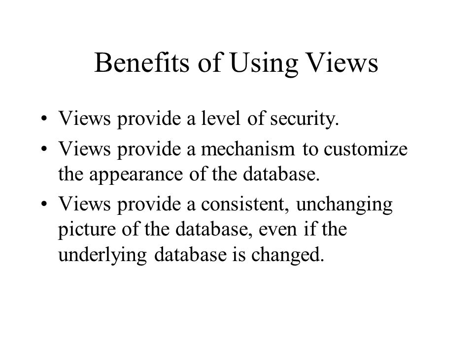 Benefits of Using Views Views provide a level of security.
