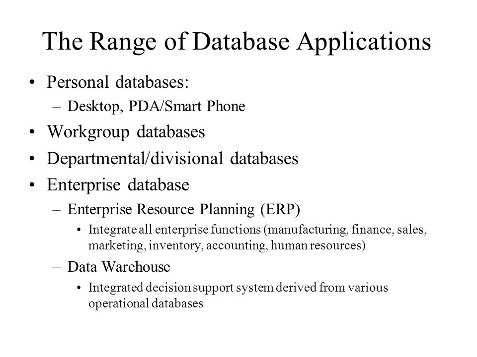 The Range of Database Applications Personal databases: –Desktop, PDA/Smart Phone Workgroup databases Departmental/divisional databases Enterprise database –Enterprise Resource Planning (ERP) Integrate all enterprise functions (manufacturing, finance, sales, marketing, inventory, accounting, human resources) –Data Warehouse Integrated decision support system derived from various operational databases