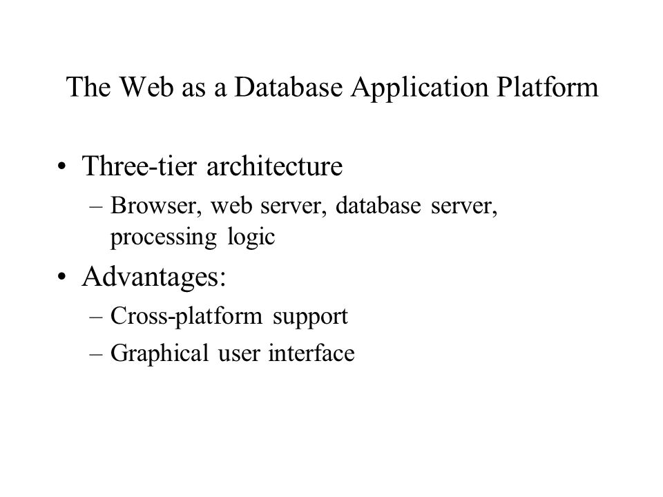 The Web as a Database Application Platform Three-tier architecture –Browser, web server, database server, processing logic Advantages: –Cross-platform support –Graphical user interface